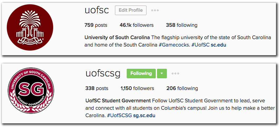 An example of two Instagram bios. Both include logos for their accounts for the profile picture. The first bio is for the UofSC account, which has 759 posts, 46.1k followers, and is following 358, and an option to Edit Profile. A bio sentence says University of South Carolina, the Flagship university of the state of South Carolina and home of the South Carolina #Gamecocks. #UofSC, and a link to the sc.edu websites. The second example is for the UofSCSG account, with 338 posts, 1,150 followers, and is following 206, with the Edit Profile option display a green Following button and dropdown instead. A bio sentence says UofSC Student Government, follow UofSC Student Government to lead, serve and connect with all students on Columbia's campus! Join us to help make a better Carolina. #UofSCSG and a link to the sg.sc.edu website.