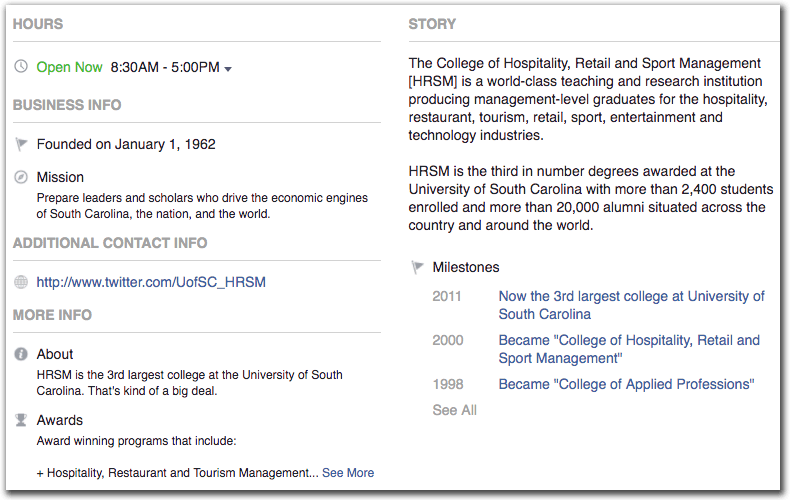 The HRSM Facebook bio page with subheadings Hours, Business Info, Additional Contact Info, More Info, and Story. The Hours heading includes information Open Now and the times 8:30AM-5:00PM selected from a dropdown. The Business Info heading states they were founded on January 1, 1962 with the Mission to prepare leaders and scholars who drive the economic engines of South Carolina, the nation, and the world. Additional Contact Info lists the link to the HRSM twitter account. More Info includes an About section that says HRSM is the 3rd largest college at the University of South Carolina. That's kind of a big deal. Another More Info subhead is Awards, and says Award winning programs that include: Hospitality, Restaurant and Tourism Management with a See More link. The Story heading lists two paragraphs. The first states The College of Hospitality, Retail and Sport management [HRSM] is a world-class teaching and research institution producing management-level graduates for the hospitality, restaurant, tourism, retail, sport, entertainment and technology industries. The second paragraph states that HRSM is the third in number degrees awarded at the University of South Carolina with more than 2,400 students enrolled and Rome than 20,000 alumni situated across the country and around the world. A subheading under Story lists Milestones, starting with 2011, Now the 3rd largest college at UofSC. Other milestones include 2000, when the school became College of Hospitality, Retail and Sport Management and 1998 when the school became College of Applied Professions.